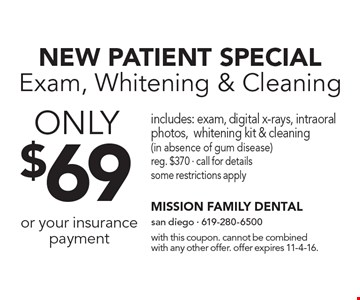 NEW PATIENT SPECIAL. Exam, Whitening & Cleaning ONLY $69 or your insurance payment. Includes: exam, digital x-rays, intraoral photos, whitening kit & cleaning (in absence of gum disease) reg. $370 - call for details some restrictions apply. With this coupon. Cannot be combined with any other offer. Offer expires 11-4-16.