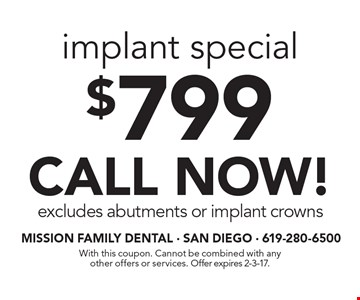 $799 implant special. CALL NOW! Excludes abutments or implant crowns. With this coupon. Cannot be combined with any other offers or services. Offer expires 2-3-17.