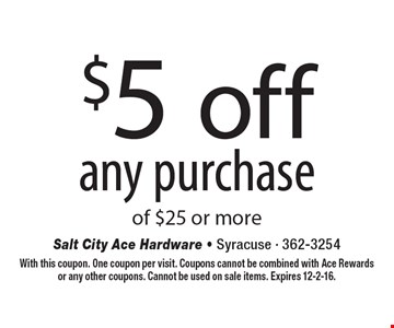 $5 off any purchase of $25 or more. With this coupon. One coupon per visit. Coupons cannot be combined with Ace Rewards or any other coupons. Cannot be used on sale items. Expires 12-2-16.
