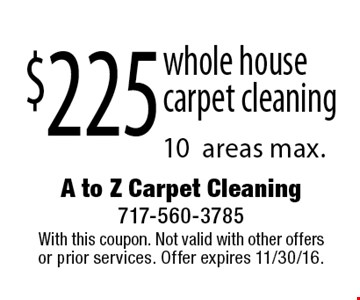 $225 whole house carpet cleaning. 10 areas max. With this coupon. Not valid with other offers or prior services. Offer expires 11/30/16.