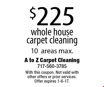 $225 whole house carpet cleaning 10areas max. With this coupon. Not valid with other offers or prior services. Offer expires 1-6-17.