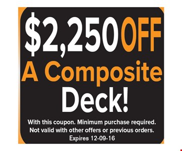 $2,250 off a composite deck! With this coupon. Minimum purchase required. Not valid with other offers or previous orders. Expires 12-9-16.