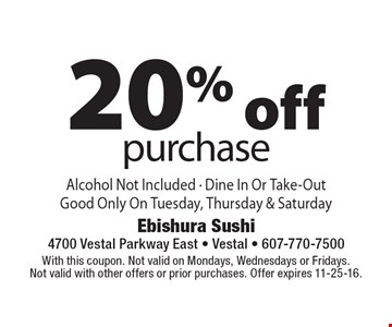 20% off purchase. Alcohol Not Included - Dine In Or Take-Out. Good Only On Tuesday, Thursday & Saturday . With this coupon. Not valid on Mondays, Wednesdays or Fridays. Not valid with other offers or prior purchases. Offer expires 11-25-16.