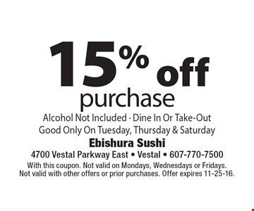 15% off purchase. Alcohol Not Included - Dine In Or Take-Out. Good Only On Tuesday, Thursday & Saturday . With this coupon. Not valid on Mondays, Wednesdays or Fridays. Not valid with other offers or prior purchases. Offer expires 11-25-16.