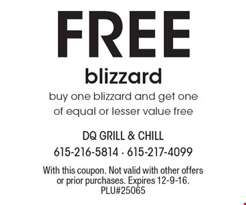 FREE blizzard. Buy one blizzard and get one of equal or lesser value free. With this coupon. Not valid with other offers or prior purchases. Expires 12-9-16. PLU#25065