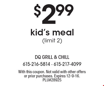 $2.99 kid's meal (limit 2). With this coupon. Not valid with other offers or prior purchases. Expires 12-9-16. PLU#28925