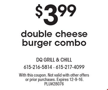 $3.99 double cheese burger combo. With this coupon. Not valid with other offers or prior purchases. Expires 12-9-16. PLU#28076