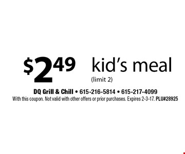 $2.49 kid's meal (limit 2). With this coupon. Not valid with other offers or prior purchases. Expires 2-3-17. PLU#28925