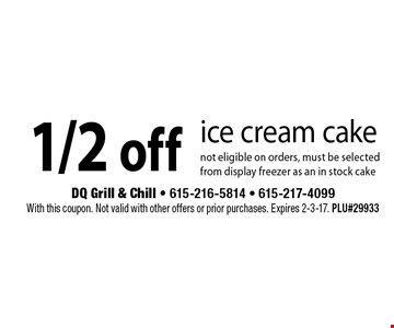 1/2 off ice cream cake. Not eligible on orders, must be selected from display freezer as an in stock cake. With this coupon. Not valid with other offers or prior purchases. Expires 2-3-17. PLU#29933