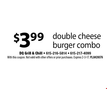$3.99 double cheese burger combo. With this coupon. Not valid with other offers or prior purchases. Expires 2-3-17. PLU#28076