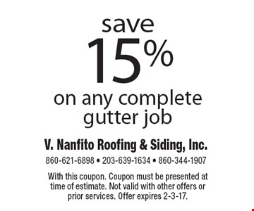 Save 15% on any complete gutter job. With this coupon. Coupon must be presented at time of estimate. Not valid with other offers or prior services. Offer expires 2-3-17.