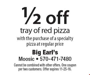 1/2 off tray of red pizza with the purchase of a specialty pizza at regular price. Cannot be combined with other offers. One coupon per two customers. Offer expires 11-25-16.