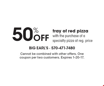 50% Off tray of red pizza with the purchase of a specialty pizza at reg. price. Cannot be combined with other offers. One coupon per two customers. Expires 1-20-17.