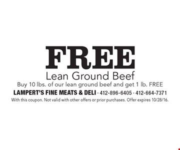 Free Lean Ground Beef Buy 10 lbs. of our lean ground beef and get 1 lb. FREE. With this coupon. Not valid with other offers or prior purchases. Offer expires 10/28/16.