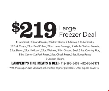 $219 Large Freezer Deal 1 Ham Steak, 2 Round Steaks, 2 Sirloin Steaks, 2 T-Bones, 8 Cube Steaks, 12 Pork Chops, 2 lbs. Beef Cubes, 2 lbs. Loose Sausage, 2 Whole Chicken Breasts, 2 lbs. Bacon, 2 lbs. Keilbassi, 2 lbs. Weiners, 5 lbs. Ground Beef, 3 lbs. Country Ribs, 3 lbs. Center Cut Pork Roast, 2 lbs. Chuck Roast, 3 lbs. Rump Roast, 8 Chicken Thighs. With this coupon. Not valid with other offers or prior purchases. Offer expires 10/28/16.