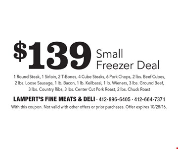 $139 Small Freezer Deal 1 Round Steak, 1 Sirloin, 2 T-Bones, 4 Cube Steaks, 6 Pork Chops, 2 lbs. Beef Cubes, 2 lbs. Loose Sausage, 1 lb. Bacon, 1 lb. Keilbassi, 1 lb. Wieners, 3 lbs. Ground Beef, 3 lbs. Country Ribs, 3 lbs. Center Cut Pork Roast, 2 lbs. Chuck Roast. With this coupon. Not valid with other offers or prior purchases. Offer expires 10/28/16.