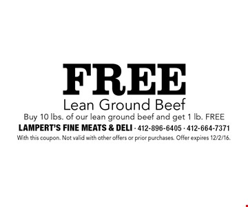 Free Lean Ground Beef. Buy 10 lbs. of our lean ground beef and get 1 lb. FREE. With this coupon. Not valid with other offers or prior purchases. Offer expires 12/2/16.