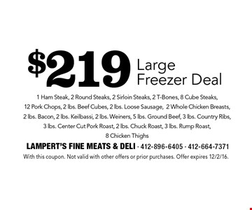 $219 Large Freezer Deal 1 Ham Steak, 2 Round Steaks, 2 Sirloin Steaks, 2 T-Bones, 8 Cube Steaks, 12 Pork Chops, 2 lbs. Beef Cubes, 2 lbs. Loose Sausage,2 Whole Chicken Breasts, 2 lbs. Bacon, 2 lbs. Keilbassi, 2 lbs. Weiners, 5 lbs. Ground Beef, 3 lbs. Country Ribs, 3 lbs. Center Cut Pork Roast, 2 lbs. Chuck Roast, 3 lbs. Rump Roast, 8 Chicken Thighs. With this coupon. Not valid with other offers or prior purchases. Offer expires 12/2/16.