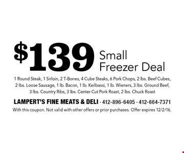 $139 Small Freezer Deal 1 Round Steak, 1 Sirloin, 2 T-Bones, 4 Cube Steaks, 6 Pork Chops, 2 lbs. Beef Cubes, 2 lbs. Loose Sausage, 1 lb. Bacon, 1 lb. Keilbassi, 1 lb. Wieners, 3 lbs. Ground Beef, 3 lbs. Country Ribs, 3 lbs. Center Cut Pork Roast, 2 lbs. Chuck Roast. With this coupon. Not valid with other offers or prior purchases. Offer expires 12/2/16.