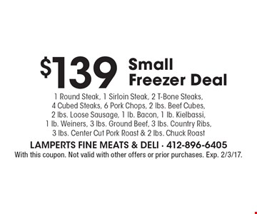 $139 Small Freezer Deal. 1 Round Steak, 1 Sirloin Steak, 2 T-Bone Steaks, 4 Cubed Steaks, 6 Pork Chops, 2 lbs. Beef Cubes,2 lbs. Loose Sausage, 1 lb. Bacon, 1 lb. Kielbassi, 1 lb. Weiners, 3 lbs. Ground Beef, 3 lbs. Country Ribs, 3 lbs. Center Cut Pork Roast & 2 lbs. Chuck Roast. With this coupon. Not valid with other offers or prior purchases. Exp. 2/3/17.