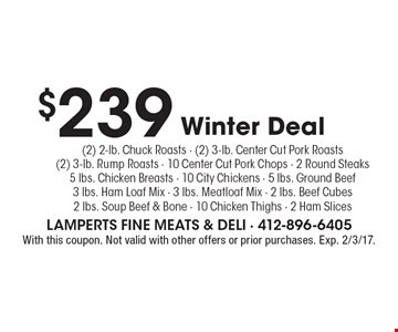 $239 Winter Deal. (2) 2-lb. Chuck Roasts - (2) 3-lb. Center Cut Pork Roasts(2) 3-lb. Rump Roasts - 10 Center Cut Pork Chops - 2 Round Steaks5 lbs. Chicken Breasts - 10 City Chickens - 5 lbs. Ground Beef3 lbs. Ham Loaf Mix - 3 lbs. Meatloaf Mix - 2 lbs. Beef Cubes2 lbs. Soup Beef & Bone - 10 Chicken Thighs - 2 Ham Slices. With this coupon. Not valid with other offers or prior purchases. Exp. 2/3/17.