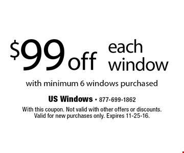 $99 off each window with minimum 6 windows purchased. With this coupon. Not valid with other offers or discounts. Valid for new purchases only. Expires 11-25-16.