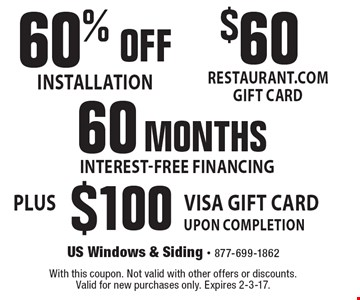 $60 RESTAURANT.COM GIFT CARD OR 60 MONTHS INTEREST-FREE FINANCING 60% OFF INSTALLATION PLUS $100 VISA GIFT CARD UPON COMPLETION. With this coupon. Not valid with other offers or discounts. Valid for new purchases only. Expires 2-3-17.