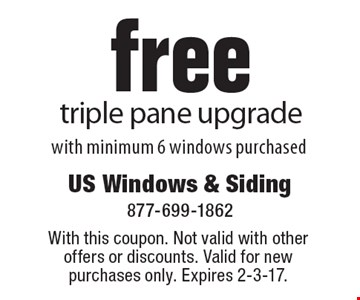 free triple pane upgrade. With minimum 6 windows purchased. With this coupon. Not valid with other offers or discounts. Valid for new purchases only. Expires 2-3-17.
