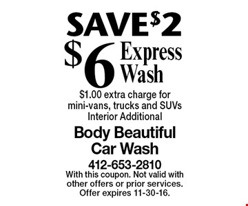 SAVE $2 $6 Express Wash $1.00 extra charge for mini-vans, trucks and SUVs. Interior Additional. With this coupon. Not valid with other offers or prior services. Offer expires 11-30-16.