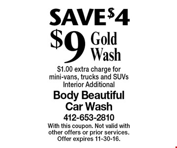 SAVE $4 $9 Gold Wash $1.00 extra charge for mini-vans, trucks and SUVs. Interior Additional. With this coupon. Not valid with other offers or prior services. Offer expires 11-30-16.