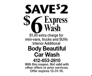SAVE $2 $6 Express Wash $1.00 extra charge for mini-vans, trucks and SUVs. Interior Additional. With this coupon. Not valid with other offers or prior services. Offer expires 12-31-16.