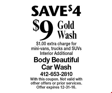 SAVE $4 $9 Gold Wash $1.00 extra charge for mini-vans, trucks and SUVs. Interior Additional. With this coupon. Not valid with other offers or prior services. Offer expires 12-31-16.