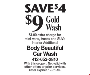Save $4. $9 gold wash. $1.00 extra charge for mini-vans, trucks and SUVs. Interior additional. With this coupon. Not valid with other offers or prior services. Offer expires 12-31-16.