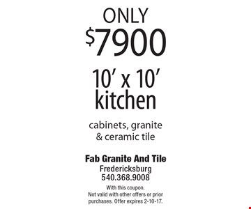 Only $7900 10' x 10' kitchen. Cabinets, granite & ceramic tile. With this coupon. Not valid with other offers or prior purchases. Offer expires 2-10-17.