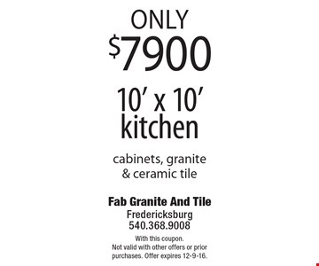 Only $7900 10' x 10' kitchen cabinets, granite & ceramic tile. With this coupon. Not valid with other offers or prior purchases. Offer expires 12-9-16.