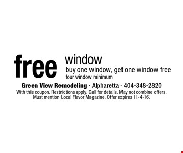 Free window – buy one window, get one window free. Four window minimum. With this coupon. Restrictions apply. Call for details. May not combine offers. Must mention Local Flavor Magazine. Offer expires 11-4-16.