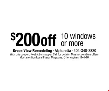 $200 off 10 windows or more. With this coupon. Restrictions apply. Call for details. May not combine offers. Must mention Local Flavor Magazine. Offer expires 11-4-16.