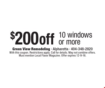 $200 off 10 windows or more. With this coupon. Restrictions apply. Call for details. May not combine offers. Must mention Local Flavor Magazine. Offer expires 12-9-16.