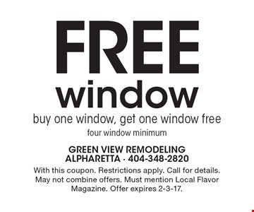 Free window. Buy one window, get one window free. Four window minimum. With this coupon. Restrictions apply. Call for details. May not combine offers. Must mention Local Flavor Magazine. Offer expires 2-3-17.