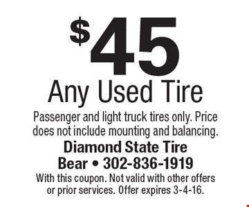 $45 Any Used Tire Passenger and light truck tires only. Price does not include mounting and balancing.. With this coupon. Not valid with other offers or prior services. Offer expires 3-4-16.