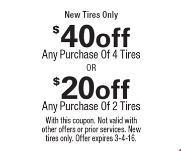 $20 off Any Purchase Of 2 Tires OR $40 off Any Purchase Of 4 Tires With this coupon. Not valid with other offers or prior services. New tires only. Offer expires 3-4-16.