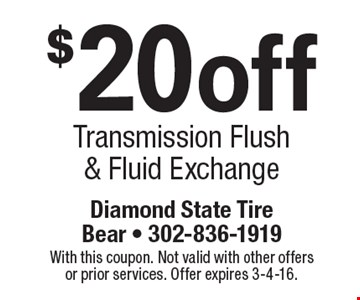 $20off Transmission Flush & Fluid Exchange. With this coupon. Not valid with other offers or prior services. Offer expires 3-4-16.