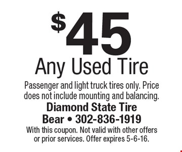 $45 Any Used Tire. Passenger and light truck tires only. Price does not include mounting and balancing.. With this coupon. Not valid with other offers or prior services. Offer expires 5-6-16.
