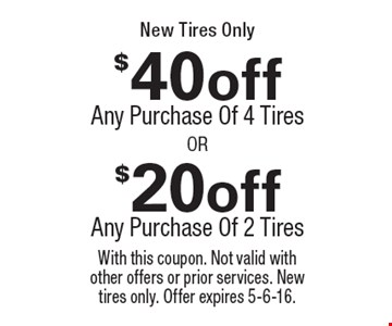 $20 off purchase of 2 tires OR $40 off purchase of 4 tires. New tires only. With this coupon. Not valid with other offers or prior services. New tires only. Offer expires 5-6-16.