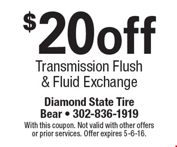 $20 off Transmission Flush & Fluid Exchange. With this coupon. Not valid with other offers or prior services. Offer expires 5-6-16.
