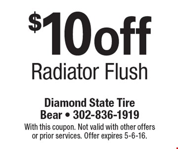 $10 off Radiator Flush. With this coupon. Not valid with other offers or prior services. Offer expires 5-6-16.