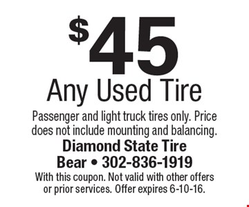 $45 Any Used Tire. Passenger and light truck tires only. Price does not include mounting and balancing. With this coupon. Not valid with other offers or prior services. Offer expires 6-10-16.