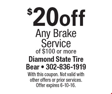 $20off Any Brake Service of $100 or more. With this coupon. Not valid with other offers or prior services. Offer expires 6-10-16.