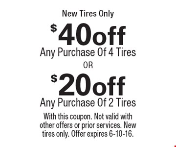 New Tires Only. $40off any purchase of 4 tires OR $20off any purchase of 2 tires. With this coupon. Not valid with other offers or prior services. New tires only. Offer expires 6-10-16.