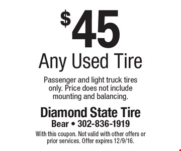 $45 any used tire. Passenger and light truck tires only. Price does not include mounting and balancing. With this coupon. Not valid with other offers or prior services. Offer expires 12/9/16.